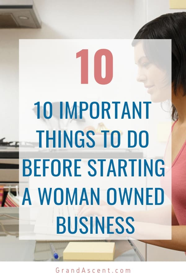 Dreaming of owning your own business? Here a quick list of 10 things you need to do before you start a business. These tips are great for any woman owned business! #womanowned #business #entrepreneur #startabusiness #businessowner #grandascent